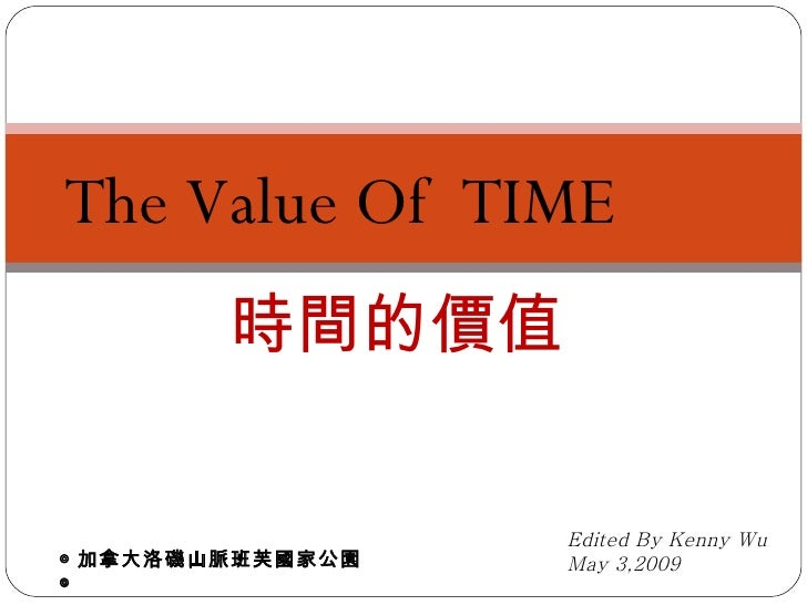 The Value Of  TIME 時間的價值 Edited By Kenny Wu May 3,2009 ◎ 加拿大洛磯山脈班芙國家公園◎