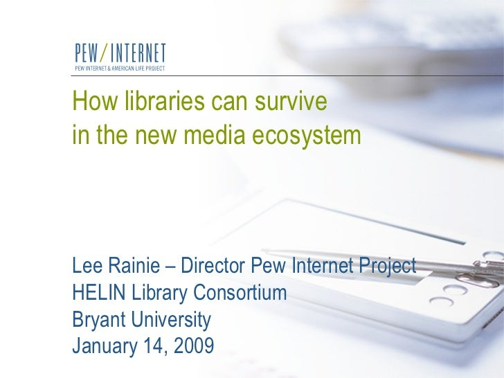 How libraries can survive  in the new media ecosystem Lee Rainie – Director Pew Internet Project HELIN Library Consortium ...