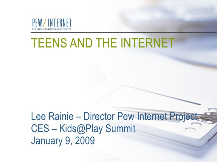 TEENS AND THE INTERNET Lee Rainie – Director Pew Internet Project CES – Kids@Play Summit January 9, 2009