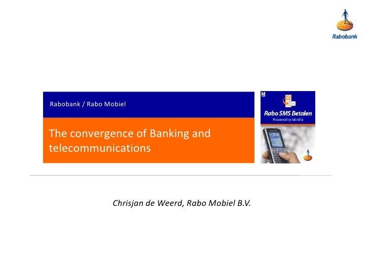 Rabobank / Rabo Mobiel<br />The convergence of Banking and telecommunications<br />Chrisjan de Weerd, Rabo Mobiel B.V.<br />