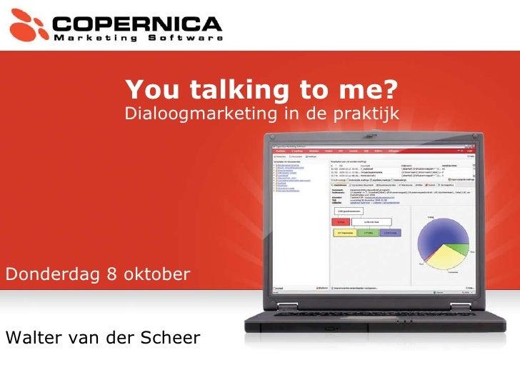Donderdag 8 oktober Walter van der Scheer You talking to me? Dialoogmarketing in de praktijk