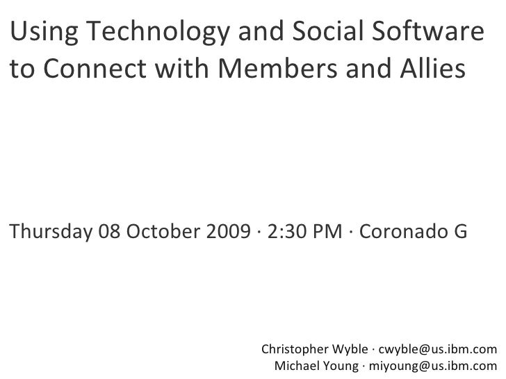 Using Technology and Social Software to Connect with Members and Allies Thursday 08 October 2009 · 2:30 PM · Coronado G Ch...