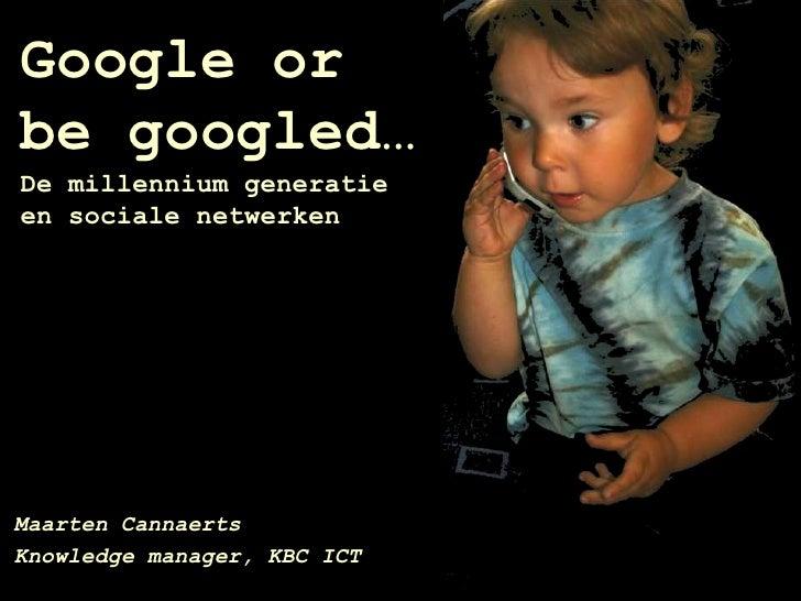 Google orbe googled…De millennium generatieen sociale netwerken <br />Maarten Cannaerts<br />Knowledge manager, KBC ICT<br />