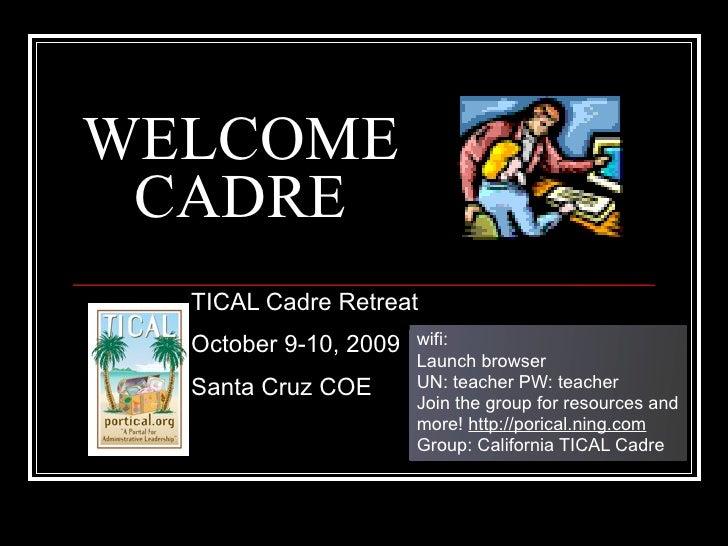 WELCOME  CADRE   TICAL Cadre Retreat   October 9-10, 2009   wifi:                        Launch browser   Santa Cruz COE  ...