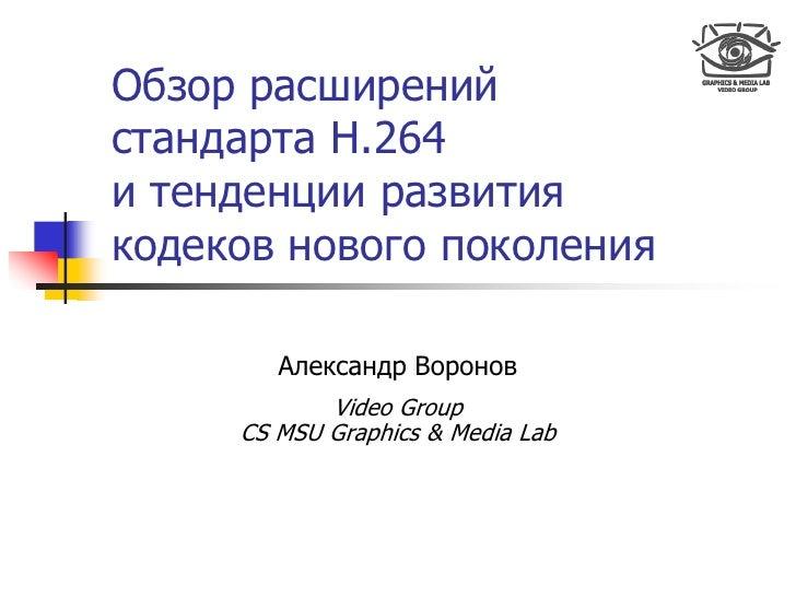 Обзор расширений стандарта H.264 и тенденции развития кодеков нового поколения          Александр Воронов             Vide...