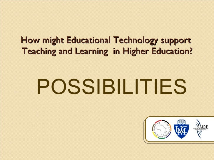 How might Educational Technology support  Teaching and Learning  in Higher Education? POSSIBILITIES