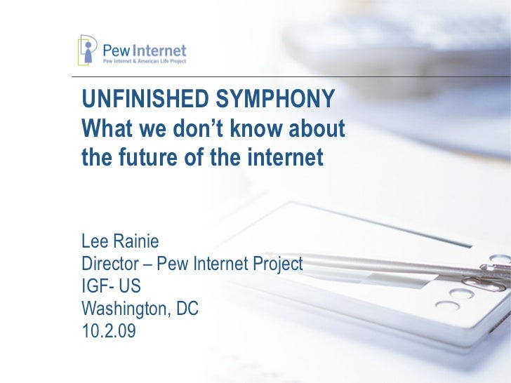 UNFINISHED SYMPHONY What we don't know about  the future of the internet Lee Rainie Director – Pew Internet Project IGF- U...