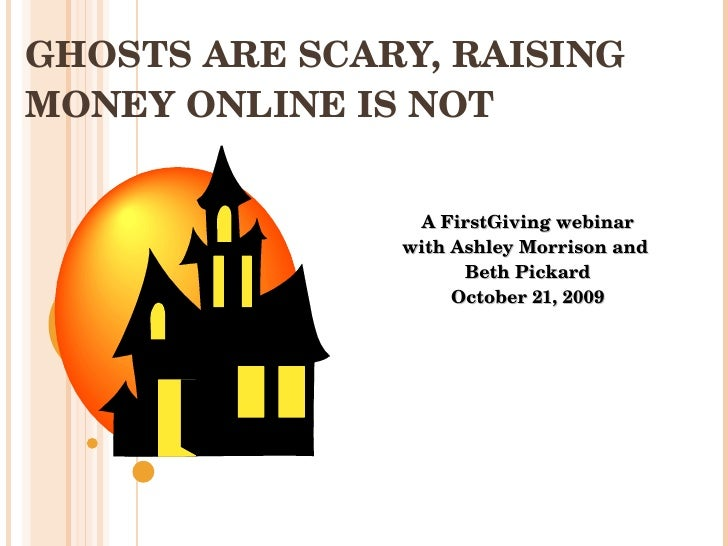 GHOSTS ARE SCARY, RAISING MONEY ONLINE IS NOT A FirstGiving webinar with Ashley Morrison and  Beth Pickard October 21, 2009