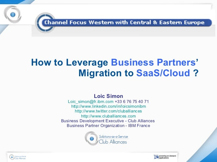 How to Leverage  Business Partners ' Migration to  SaaS/Cloud  ? Loic Simon [email_address]  +33 6 76 75 40 71 http://www....