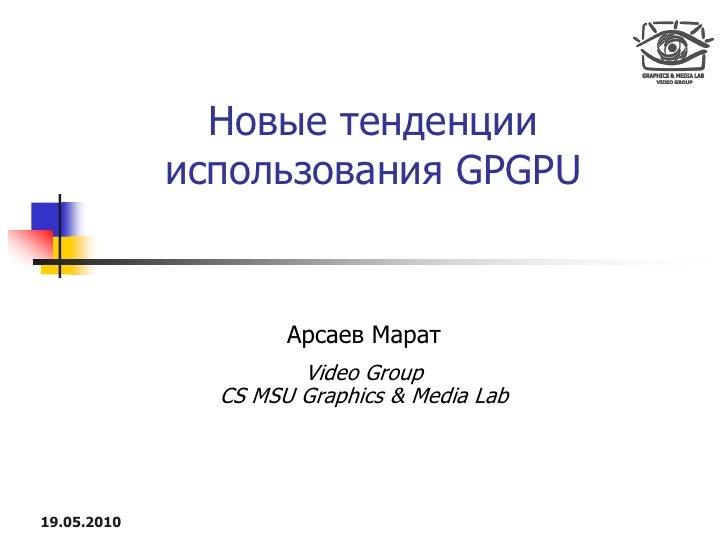 Новые тенденции              использования GPGPU                        Арсаев Марат                       Video Group    ...