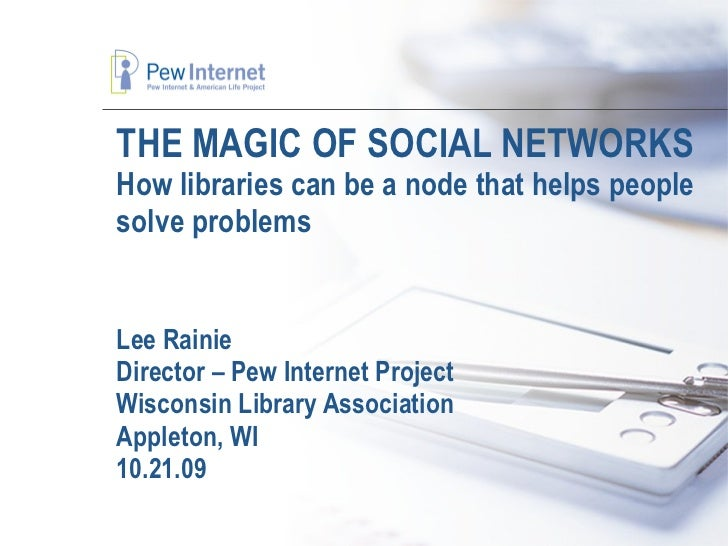 THE MAGIC OF SOCIAL NETWORKS How libraries can be a node that helps people solve problems Lee Rainie Director – Pew Intern...