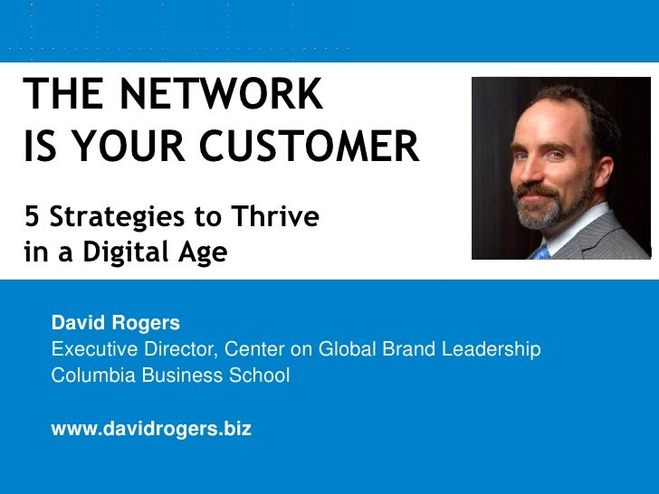 THE NETWORK IS YOUR CUSTOMER5 Strategies to Thrive in a Digital Age<br />David Rogers<br />Executive Director, Center on G...