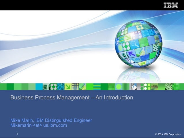 Business Process Management – An IntroductionMike Marin, IBM Distinguished EngineerMikemarin <at> us.ibm.com  1           ...