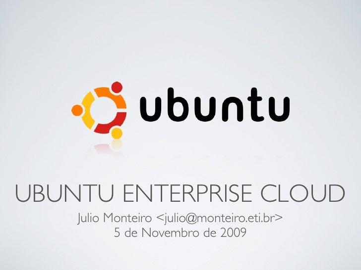 UBUNTU ENTERPRISE CLOUD     Julio Monteiro <julio@monteiro.eti.br>            5 de Novembro de 2009