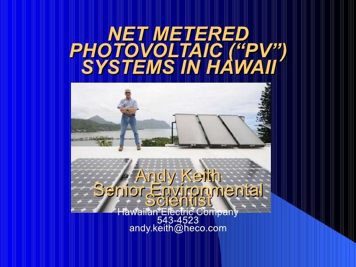 """NET METERED PHOTOVOLTAIC (""""PV"""") SYSTEMS IN HAWAII Andy Keith Senior Environmental Scientist Hawaiian Electric Company 543-..."""