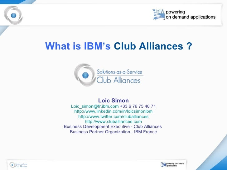What is IBM's  Club Alliances ?   Loic Simon [email_address]  +33 6 76 75 40 71 http://www.linkedin.com/in/loicsimonibm ht...