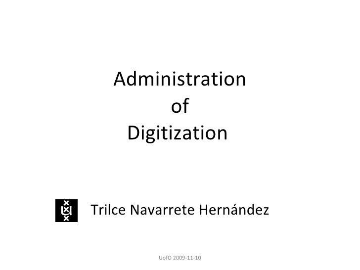 Administration of Digitization  Trilce Navarrete Hernández UofO 2009-11-10