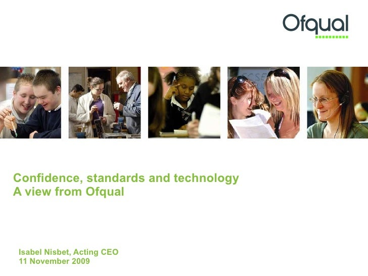 Confidence, standards and technology  A view from Ofqual  Isabel Nisbet, Acting CEO 11 November 2009