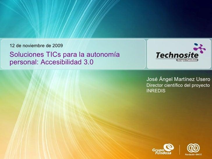 Soluciones TICs para la autonomía personal: Accesibilidad 3.0 12 de noviembre de 2009 José Ángel Martínez Usero Director c...