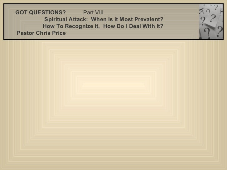 GOT QUESTIONS?  Part VlII  Spiritual Attack:  When Is it Most Prevalent? How To Recognize it.  How Do I Deal With It?  P...