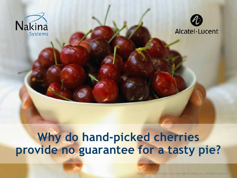 Why do hand-picked cherries provide no guarantee for a tasty pie?                      Copyright © 2009 Alcatel-Lucent and...