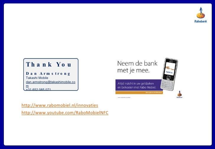 <ul><li>http://www.rabomobiel.nl/innovaties </li></ul><ul><li>http://www.youtube.com/RaboMobielNFC </li></ul>Thank You Dan...