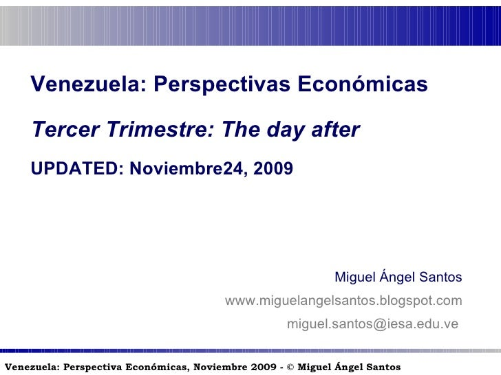 Venezuela: Perspectivas Económicas Tercer Trimestre:  The day after UPDATED: Noviembre24, 2009 Miguel Ángel Santos www.mig...