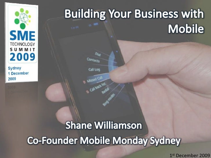 Building Your Business with Mobile <br />Shane Williamson<br />Co-Founder Mobile Monday Sydney<br />1st December 2009<br />