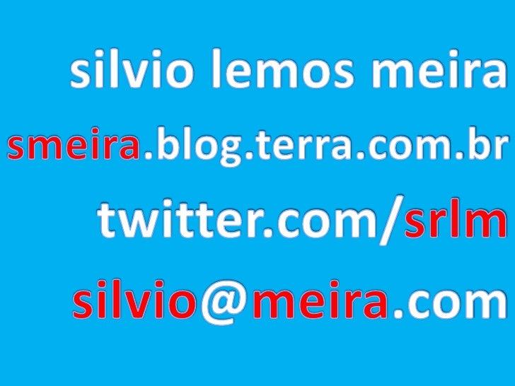 silvio lemos meira<br />smeira.blog.terra.com.br<br />twitter.com/srlm<br />silvio@meira.com<br />