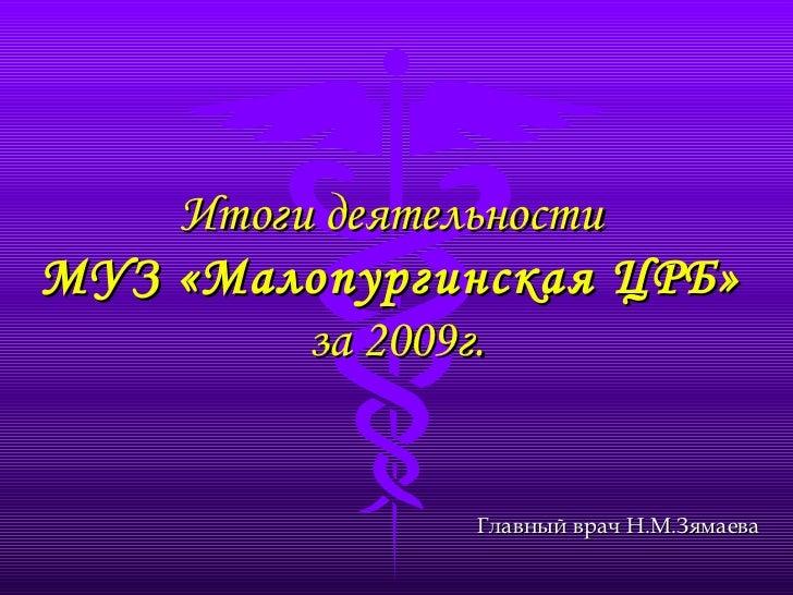 Итоги деятельности  МУЗ «Малопургинская ЦРБ»   за 2009г. Главный врач Н.М.Зямаева