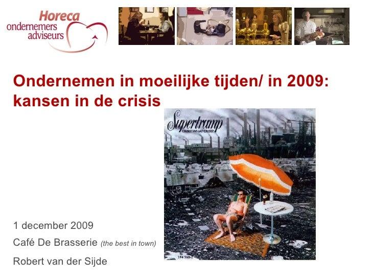 Ondernemen in moeilijke tijden/ in 2009: kansen in de crisis 1 december 2009 Café De Brasserie  (the best in town) Robert ...