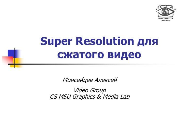 Super Resolution для   сжатого видео       Моисейцев Алексей         Video Group  CS MSU Graphics & Media Lab