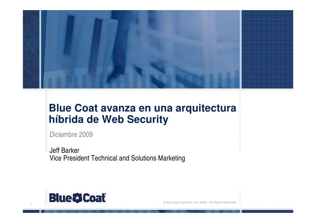 Blue Coat avanza en una arquitectura     híbrida de Web Security     Diciembre 2009      Jeff Barker     Vice President Te...