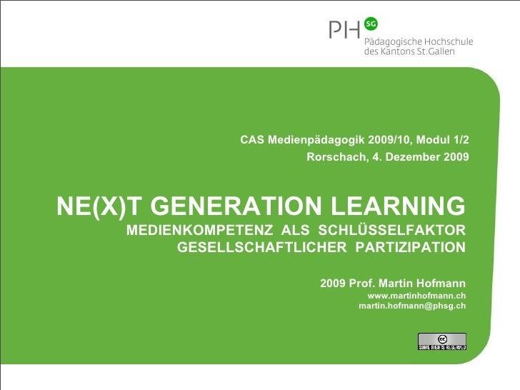CAS Medienpädagogik 2009/10, Modul 1/2 Rorschach, 4. Dezember 2009 NE(X)T GENERATION LEARNING MEDIENKOMPETENZ  ALS  SCHLÜS...