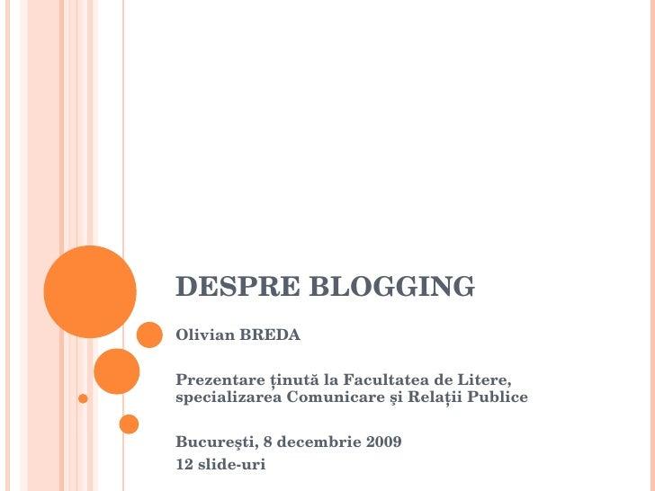 DESPRE BLOGGING Olivian BREDA Prezentare  ţinută la Facultatea de Litere, specializarea Comunicare şi Relaţii Publice Bucu...