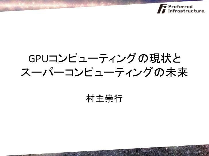 GPUコンピューティングの現状と スーパーコンピューティングの未来        村主崇行                         1
