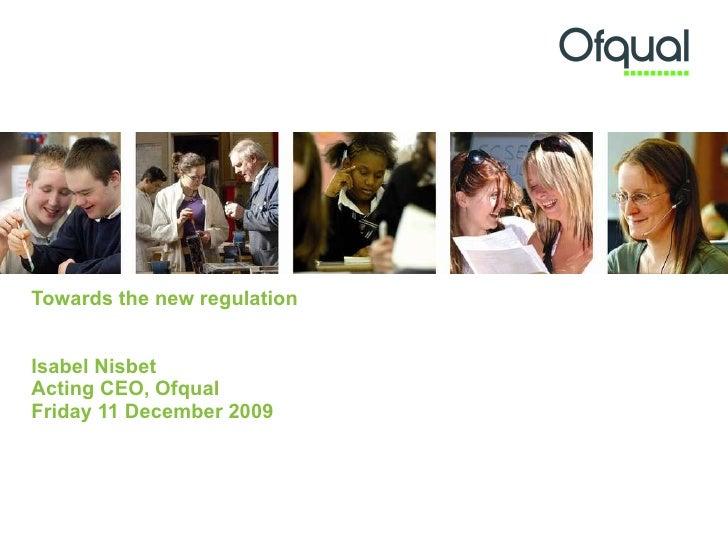Towards the new regulation Isabel Nisbet Acting CEO, Ofqual  Friday 11 December 2009