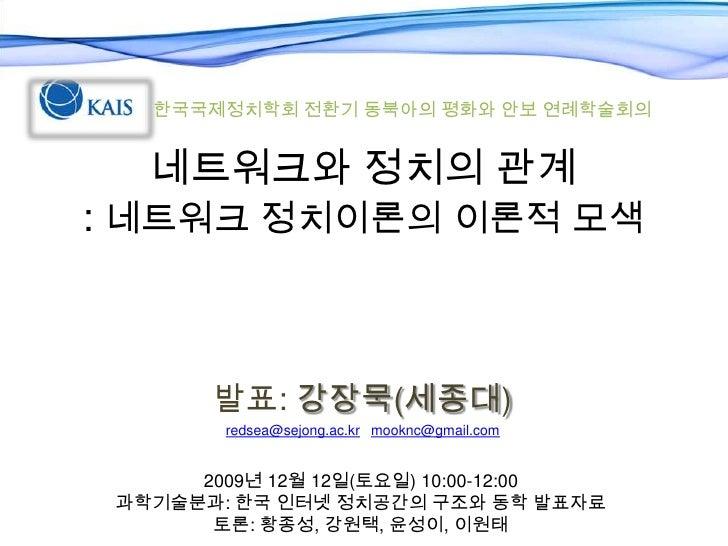 한국국제정치학회 전환기 동북아의 평화와 안보 연례학술회의<br />네트워크와 정치의 관계 : 네트워크 정치이론의 이론적 모색<br />발표: 강장묵(세종대)<br />redsea@sejong.ac.krmooknc@gma...