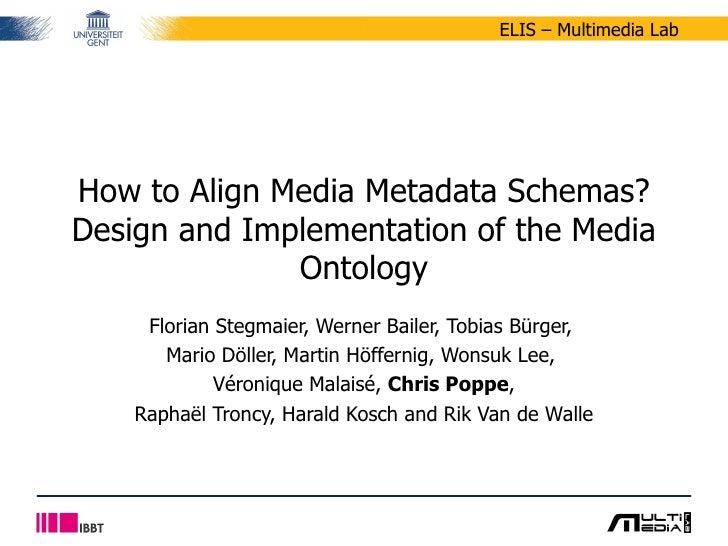 How to Align Media Metadata Schemas? Design and Implementation of the Media Ontology Florian Stegmaier, Werner Bailer, Tob...