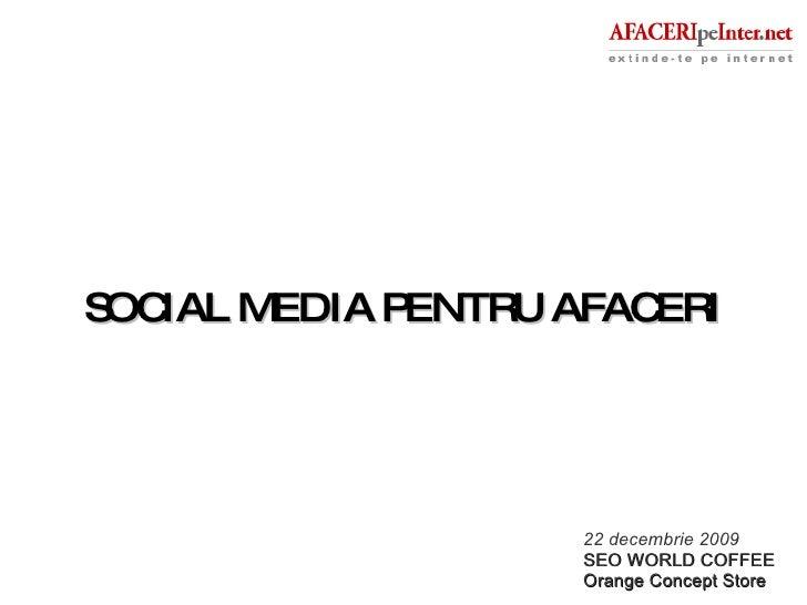SOCIAL MEDIA PENTRU AFACERI 22 decembrie 2009 SEO WORLD COFFEE Orange Concept Store