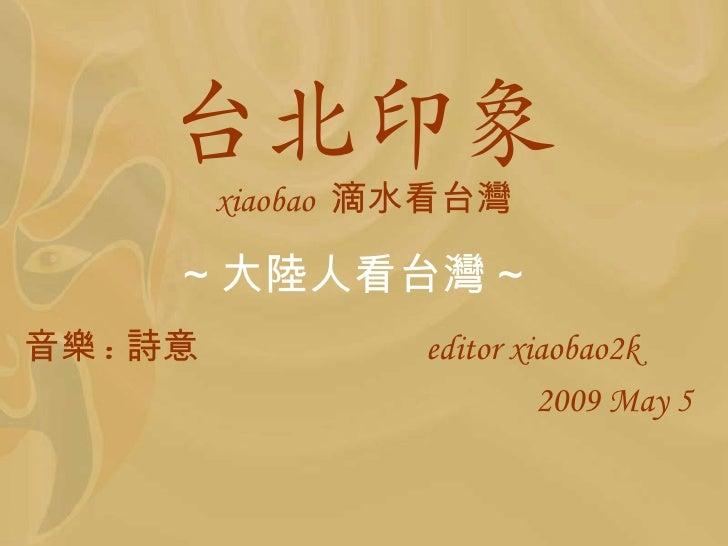 台北印象          xiaobao 滴水看台灣      ~ 大陸人看台灣 ~音樂 : 詩意            editor xiaobao2k                            2009 May 5