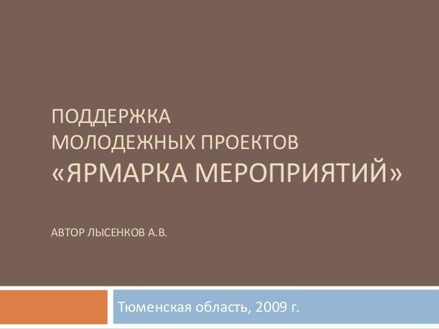 ПОДДЕРЖКАМОЛОДЕЖНЫХ ПРОЕКТОВ«ЯРМАРКА МЕРОПРИЯТИЙ»АВТОР ЛЫСЕНКОВ А.В.          Тюменская область, 2009 г.