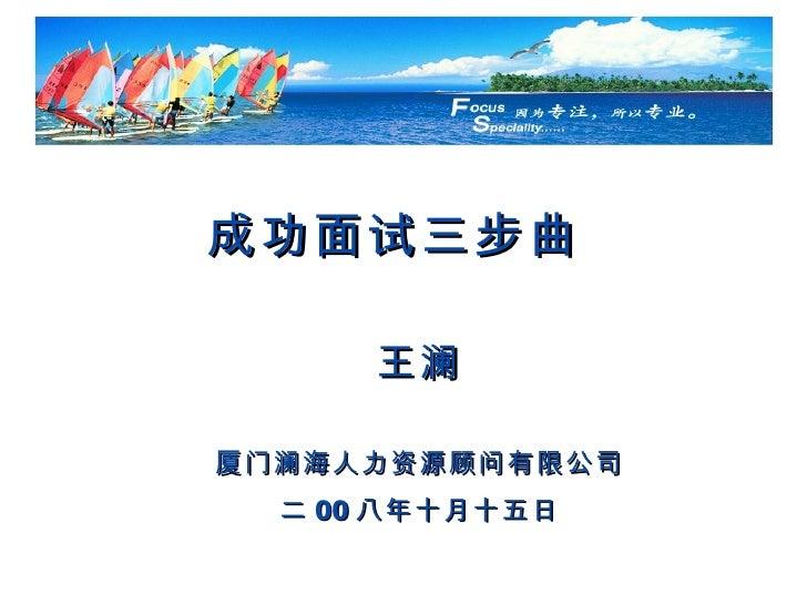 成功面试三步曲   王澜 厦门澜海人力资源顾问有限公司 二 00 八年十月十五日