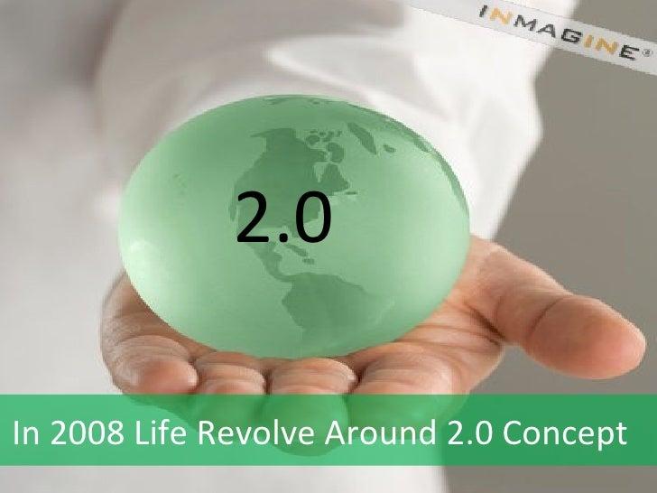 2.0  In 2008 Life Revolve Around 2.0 Concept
