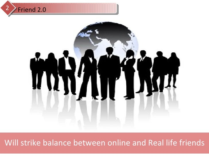 Will strike balance between online and Real life friends Friend 2.0 2
