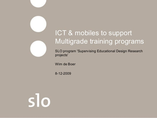 ICT & mobiles to support Multigrade training programs SLO program 'Supervising Educational Design Research projects' Wim d...