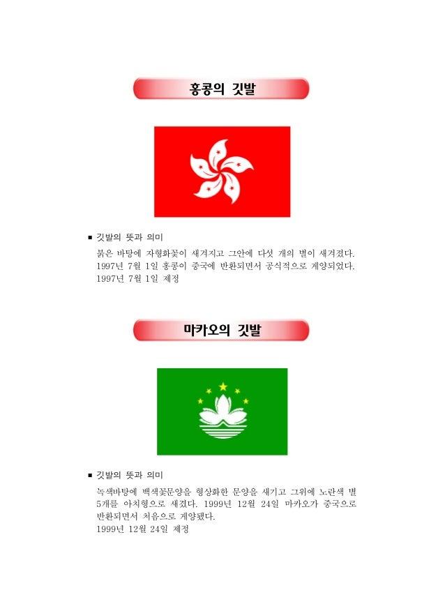 홍콩의 깃발 ■ 깃발의 뜻과 의미 붉은 바탕에 자형화꽃이 새겨지고 그안에 다섯 개의 별이 새겨졌다. 년 월 일 홍콩이 중국에 반환되면서 공식적으로 게양되었다1997 7 1 . 년 월 일 제정1997 7 1 마카오의 깃발...