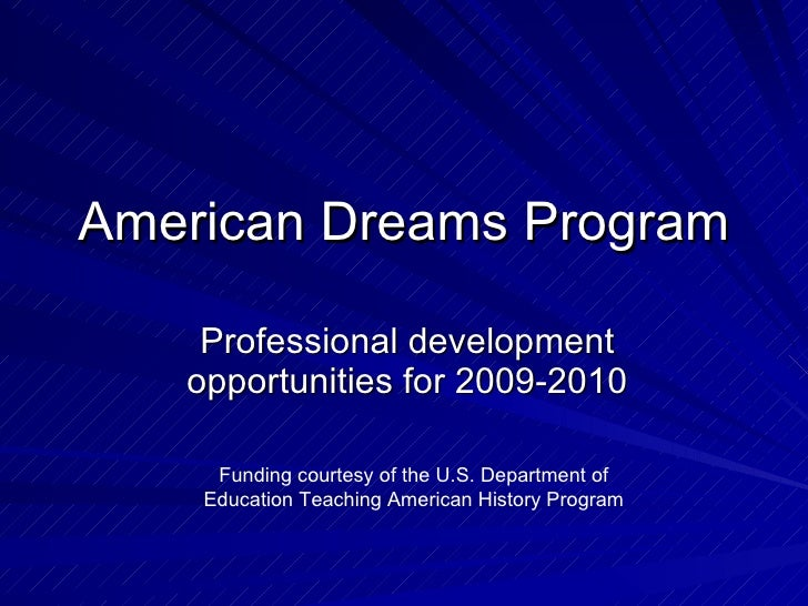 American Dreams Program Professional development opportunities for 2009-2010 Funding courtesy of the U.S. Department of Ed...