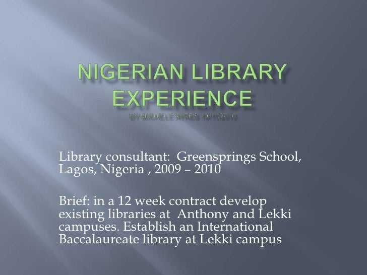 Library consultant: Greensprings School,Lagos, Nigeria , 2009 – 2010Brief: in a 12 week contract developexisting libraries...