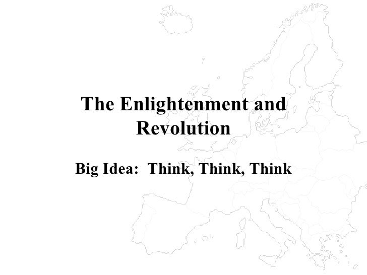 The Enlightenment and Revolution Big Idea:  Think, Think, Think